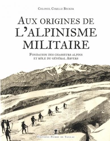 Aux origines de l'alpinisme militaire - Fondation des chasseurs alpins et rôle du Général Arvers