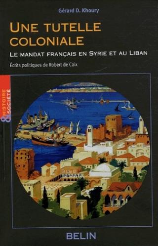 Une tutelle coloniale - Le mandat français en Syrie et au Liban; Ecrits politiques de Robert de Caix.
