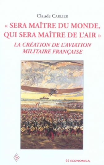 Sera maitre du monde qui sera maitre de l'air - la creation de l'aviation militaire francaise 29€